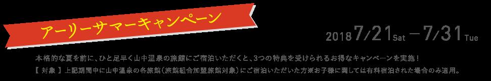 アーリーサマーキャンペーン 2018/7/21〜2018/7/31 本格的な夏を前に、ひと足早く山中温泉の旅館にご宿泊いただくと、3つの特典を受けられるお得なキャンペーンを実施!【 対象 】 上記期間中に山中温泉の各旅館(旅館組合加盟旅館対象)にご宿泊いただいた方 ※お子様に関しては有料宿泊された場合のみ適用。