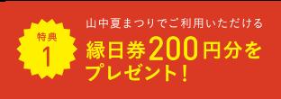 特典1 山中夏まつりでご利用いただける 縁日券200円分をプレゼント!